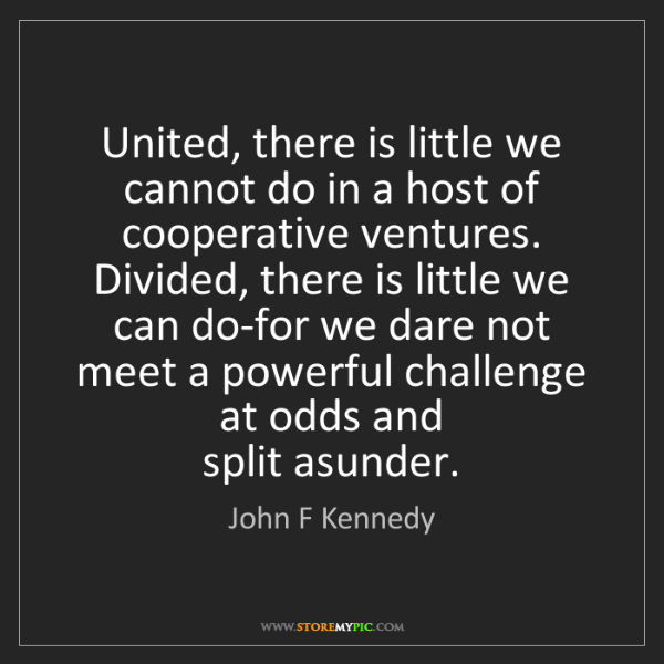 John F Kennedy: United, there is little we cannot do in a host of cooperative...