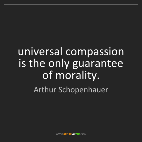 Arthur Schopenhauer: universal compassion is the only guarantee of morality.