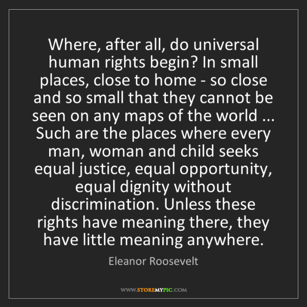 Eleanor Roosevelt: Where, after all, do universal human rights begin? In...