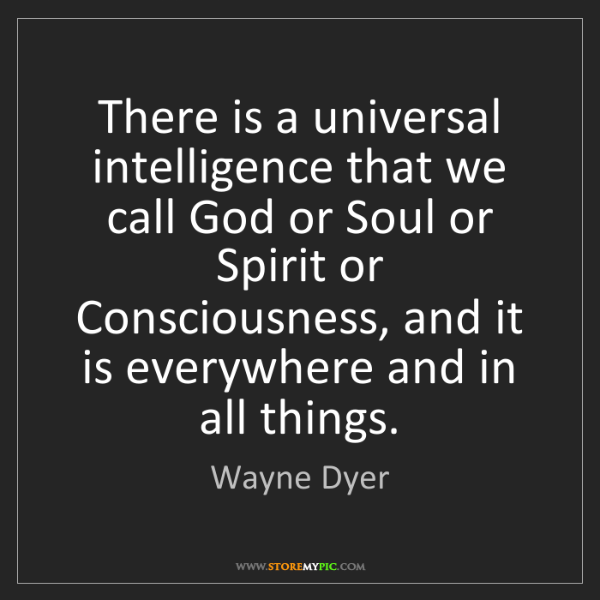 Wayne Dyer: There is a universal intelligence that we call God or...