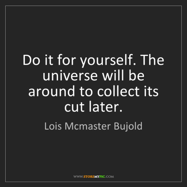 Lois Mcmaster Bujold: Do it for yourself. The universe will be around to collect...