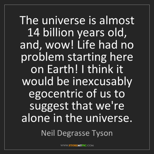 Neil Degrasse Tyson: The universe is almost 14 billion years old, and, wow!...