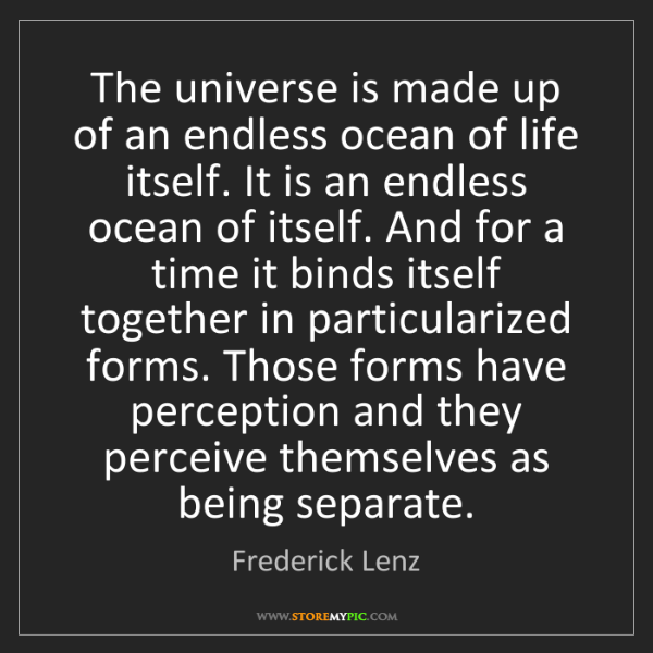 Frederick Lenz: The universe is made up of an endless ocean of life itself....