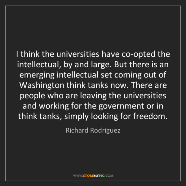 Richard Rodriguez: I think the universities have co-opted the intellectual,...