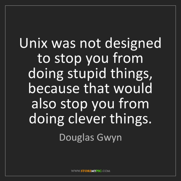 Douglas Gwyn: Unix was not designed to stop you from doing stupid things,...