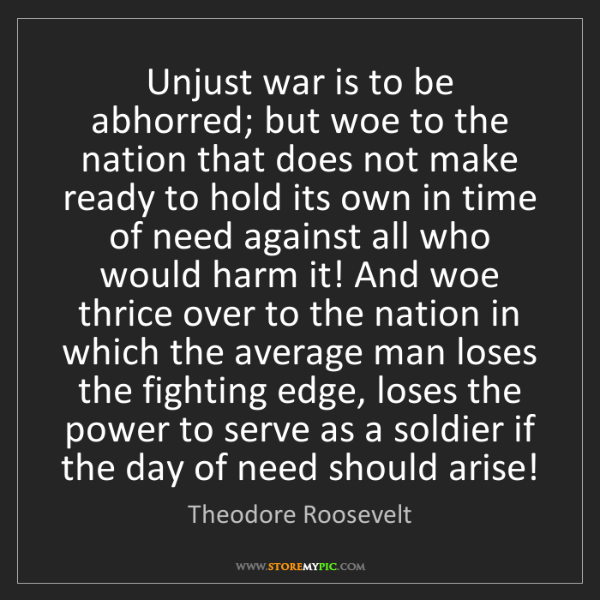 Theodore Roosevelt: Unjust war is to be abhorred; but woe to the nation that...