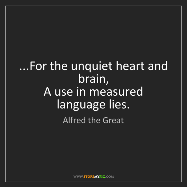 Alfred the Great: ...For the unquiet heart and brain,  A use in measured...
