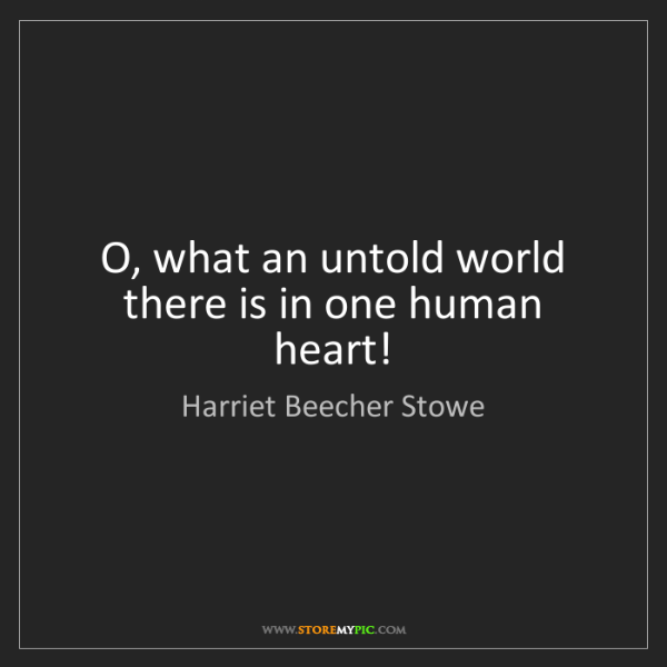 Harriet Beecher Stowe: O, what an untold world there is in one human heart!