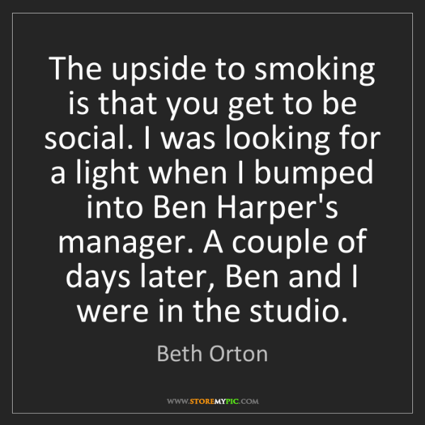 Beth Orton: The upside to smoking is that you get to be social. I...
