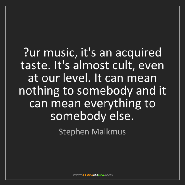 Stephen Malkmus: ?ur music, it's an acquired taste. It's almost cult,...