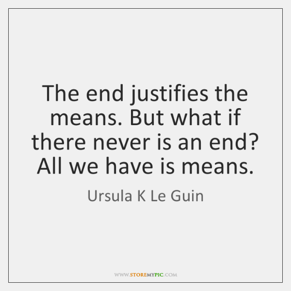 The end justifies the means. But what if there never is an ...