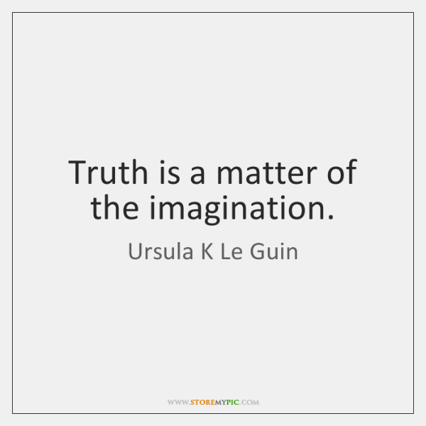 Truth is a matter of the imagination.