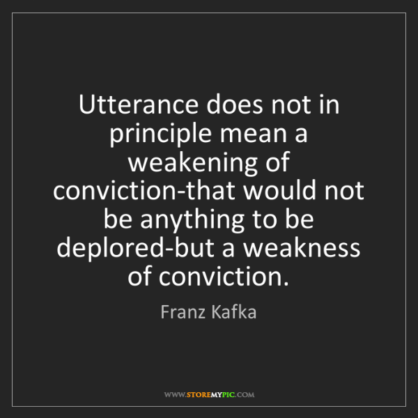 Franz Kafka: Utterance does not in principle mean a weakening of conviction-that...