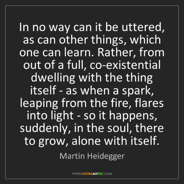 Martin Heidegger: In no way can it be uttered, as can other things, which...