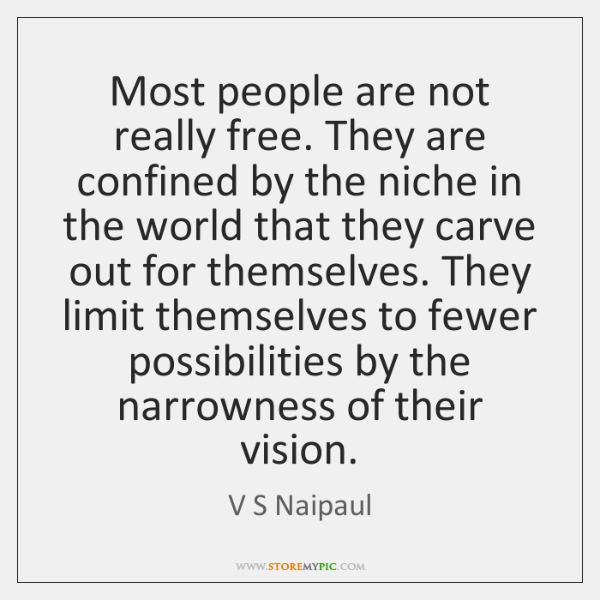 Most people are not really free. They are confined by the niche ...