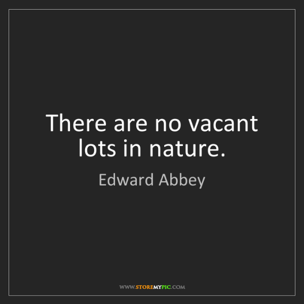 Edward Abbey: There are no vacant lots in nature.