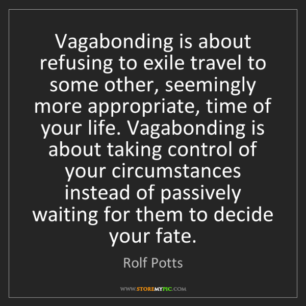 Rolf Potts: Vagabonding is about refusing to exile travel to some...