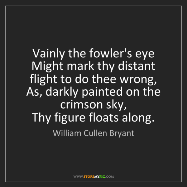 William Cullen Bryant: Vainly the fowler's eye   Might mark thy distant flight...