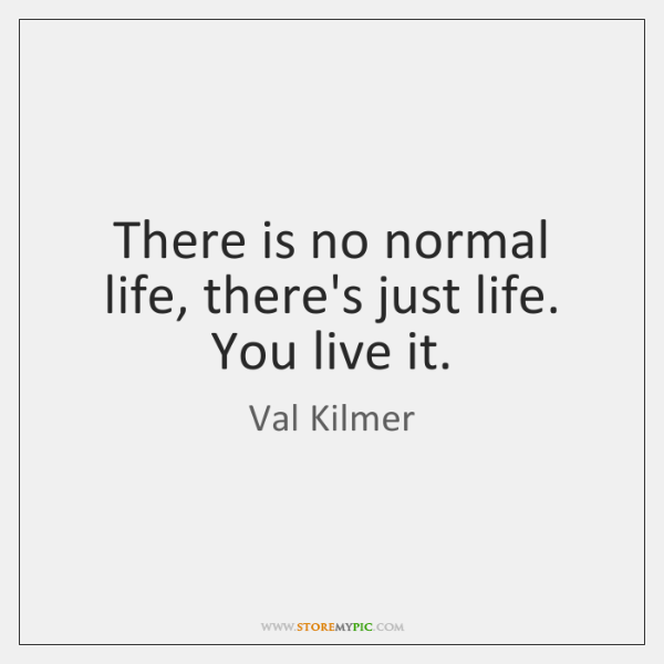 There is no normal life, there's just life. You live it.