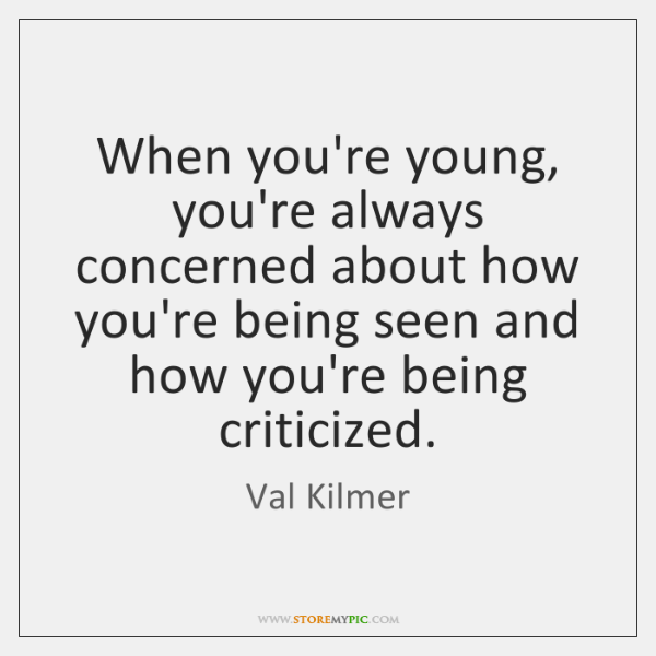 When you're young, you're always concerned about how you're being seen and ...