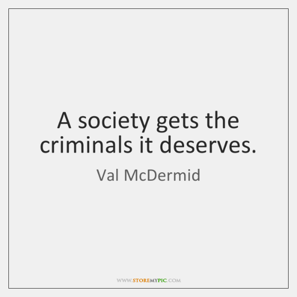 A society gets the criminals it deserves.
