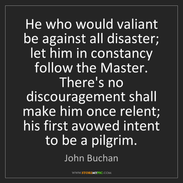John Buchan: He who would valiant be against all disaster; let him...