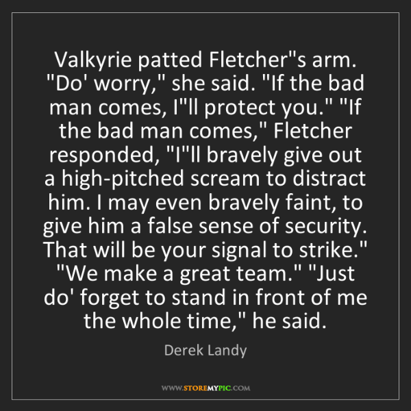 "Derek Landy: Valkyrie patted Fletcher's arm. ""Do' worry,"" she said...."