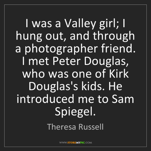 Theresa Russell: I was a Valley girl; I hung out, and through a photographer...