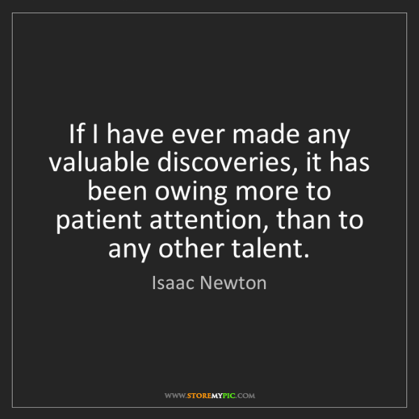 Isaac Newton: If I have ever made any valuable discoveries, it has...