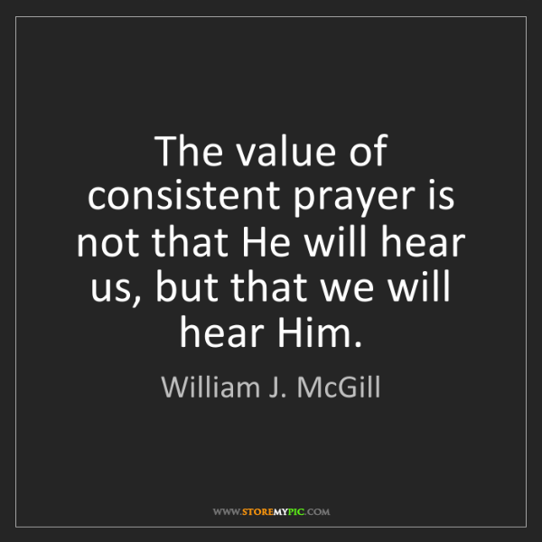 William J. McGill: The value of consistent prayer is not that He will hear...