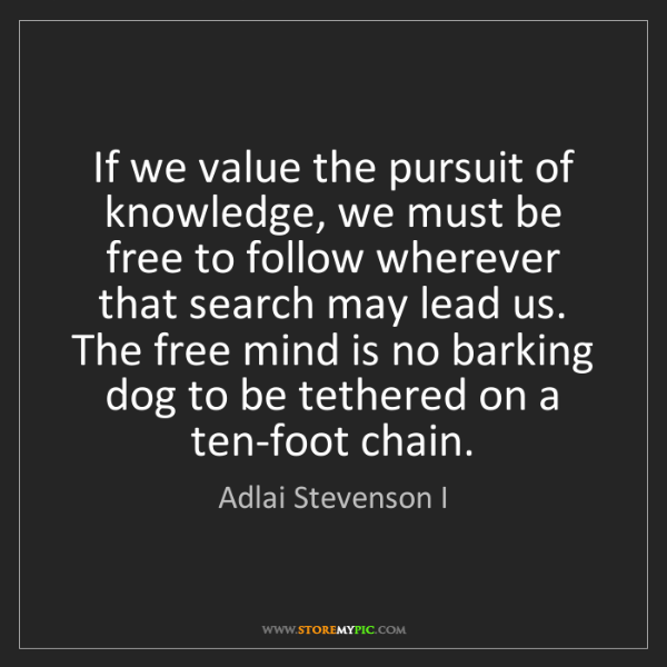 Adlai Stevenson I: If we value the pursuit of knowledge, we must be free...