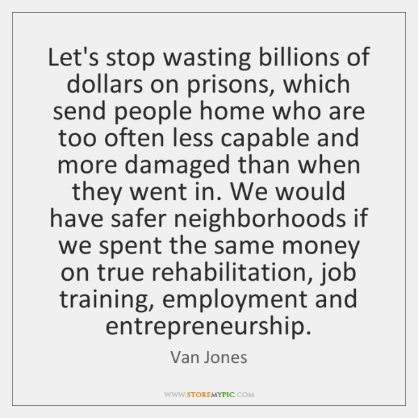 Let's stop wasting billions of dollars on prisons, which send people home ...