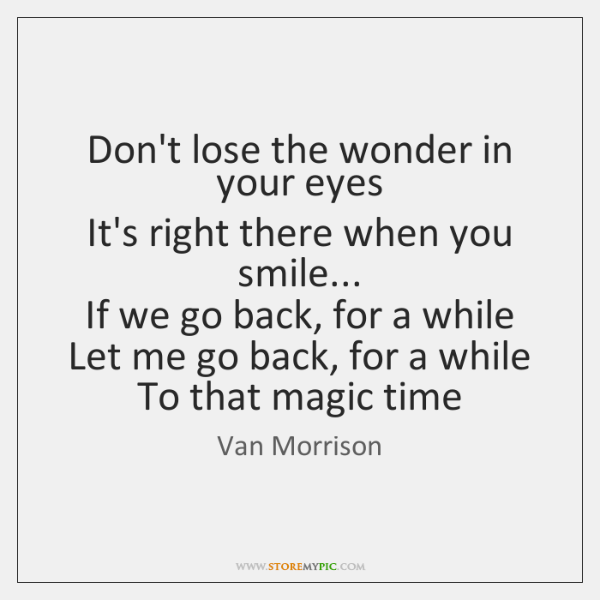 Don't lose the wonder in your eyes  It's right there when you ...