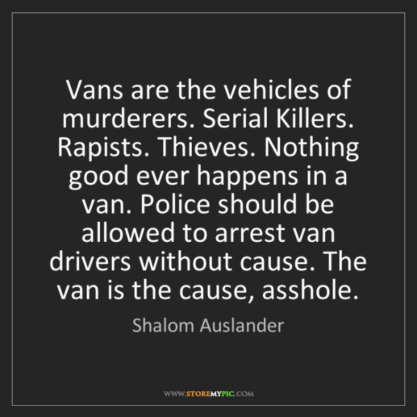 Shalom Auslander: Vans are the vehicles of murderers. Serial Killers. Rapists....