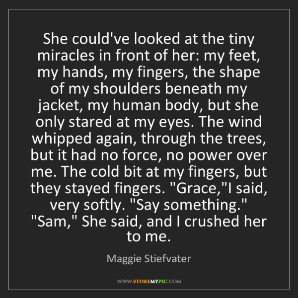 Maggie Stiefvater: She could've looked at the tiny miracles in front of...