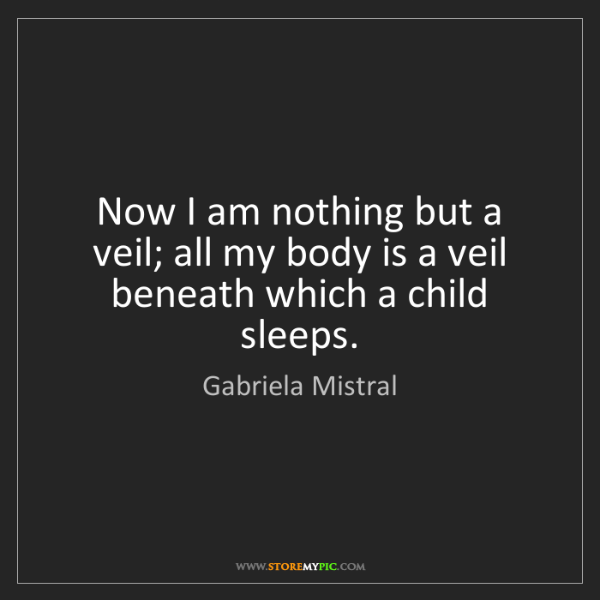 Gabriela Mistral: Now I am nothing but a veil; all my body is a veil beneath...