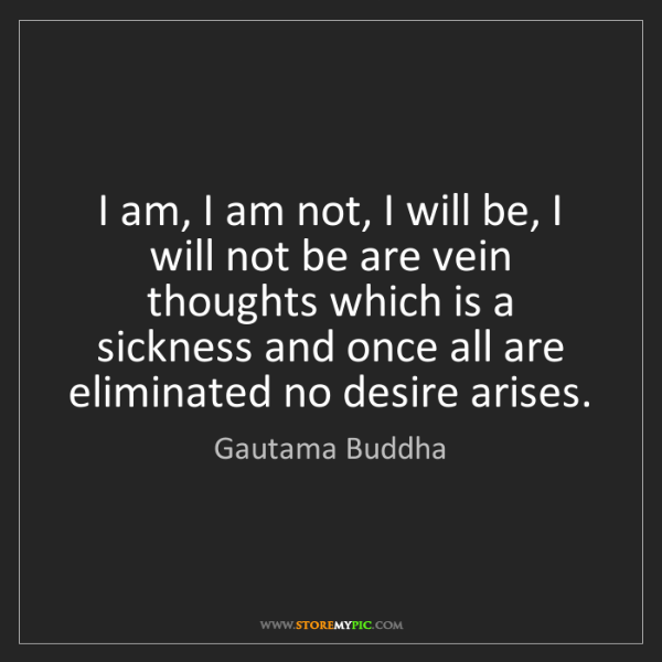 Gautama Buddha: I am, I am not, I will be, I will not be are vein thoughts...