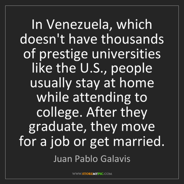 Juan Pablo Galavis: In Venezuela, which doesn't have thousands of prestige...