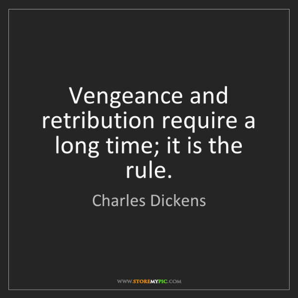 Charles Dickens: Vengeance and retribution require a long time; it is...