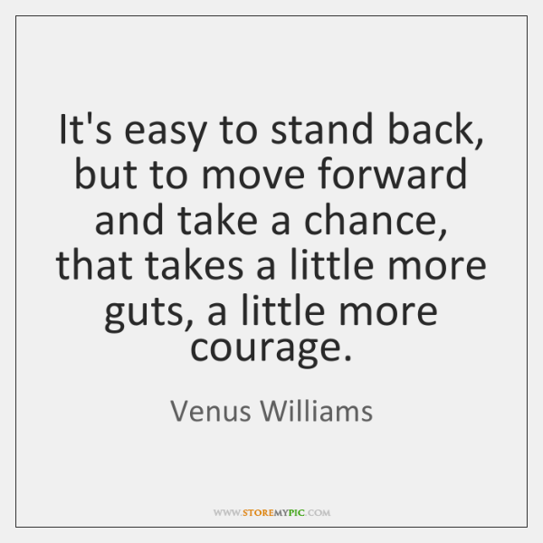 It's easy to stand back, but to move forward and take a ...