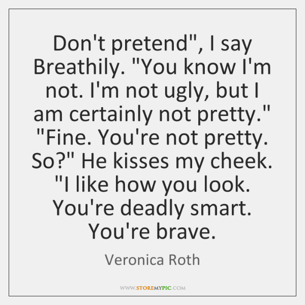 "Don't pretend"", I say Breathily. ""You know I'm not. I'm not ugly, ..."