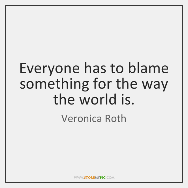 Everyone has to blame something for the way the world is.