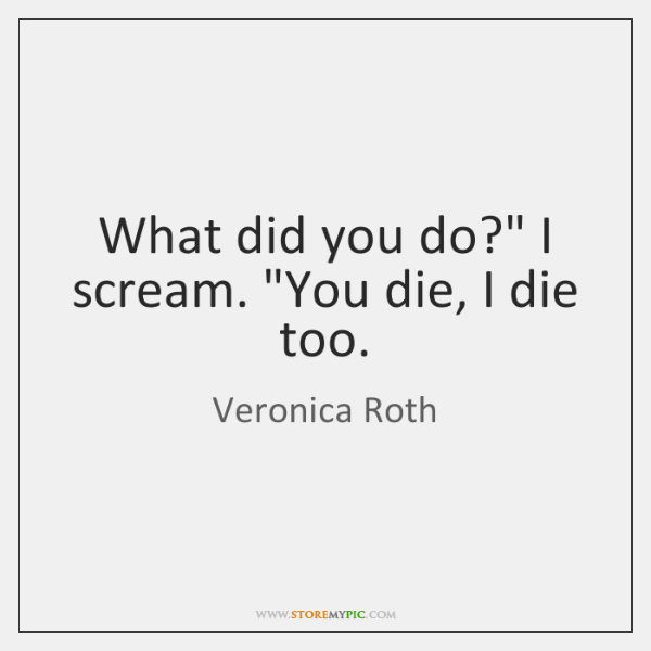 "What did you do?"" I scream. ""You die, I die too."