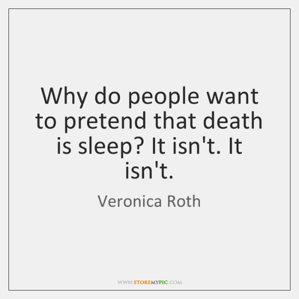 Why do people want to pretend that death is sleep? It isn't. ...