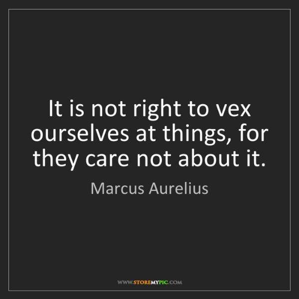 Marcus Aurelius: It is not right to vex ourselves at things, for they...