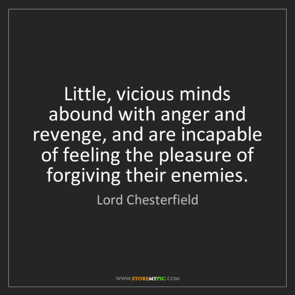 Lord Chesterfield: Little, vicious minds abound with anger and revenge,...