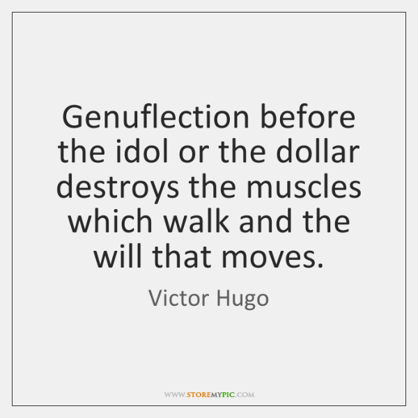 Genuflection before the idol or the dollar destroys the muscles which walk ...