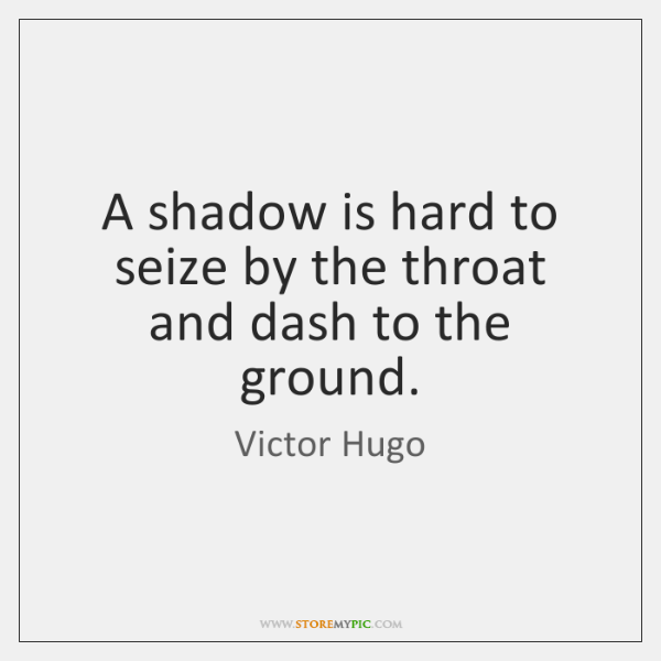 A shadow is hard to seize by the throat and dash to ...