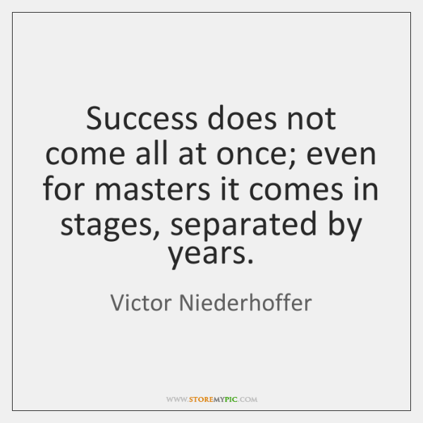 Success does not come all at once; even for masters it comes ...