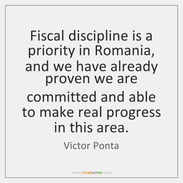Fiscal discipline is a priority in Romania, and we have already proven ...